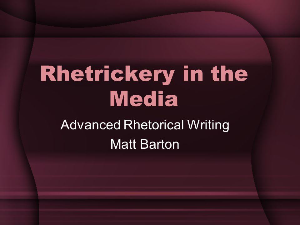 Rhetrickery in the Media Advanced Rhetorical Writing Matt Barton