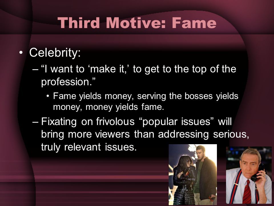 "Third Motive: Fame Celebrity: –""I want to 'make it,' to get to the top of the profession."" Fame yields money, serving the bosses yields money, money y"