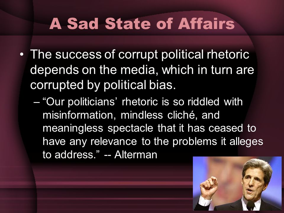 "A Sad State of Affairs The success of corrupt political rhetoric depends on the media, which in turn are corrupted by political bias. –""Our politician"