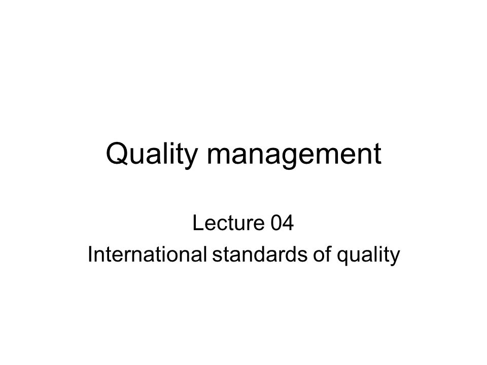 Quality management Lecture 04 International standards of quality