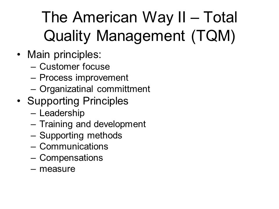 The American Way II – Total Quality Management (TQM) Main principles: –Customer focuse –Process improvement –Organizatinal committment Supporting Principles –Leadership –Training and development –Supporting methods –Communications –Compensations –measure
