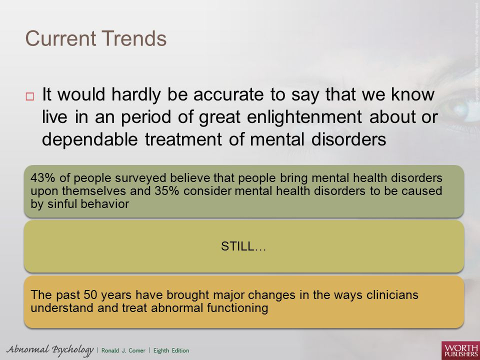 Current Trends  It would hardly be accurate to say that we know live in an period of great enlightenment about or dependable treatment of mental disorders 43% of people surveyed believe that people bring mental health disorders upon themselves and 35% consider mental health disorders to be caused by sinful behavior STILL… The past 50 years have brought major changes in the ways clinicians understand and treat abnormal functioning