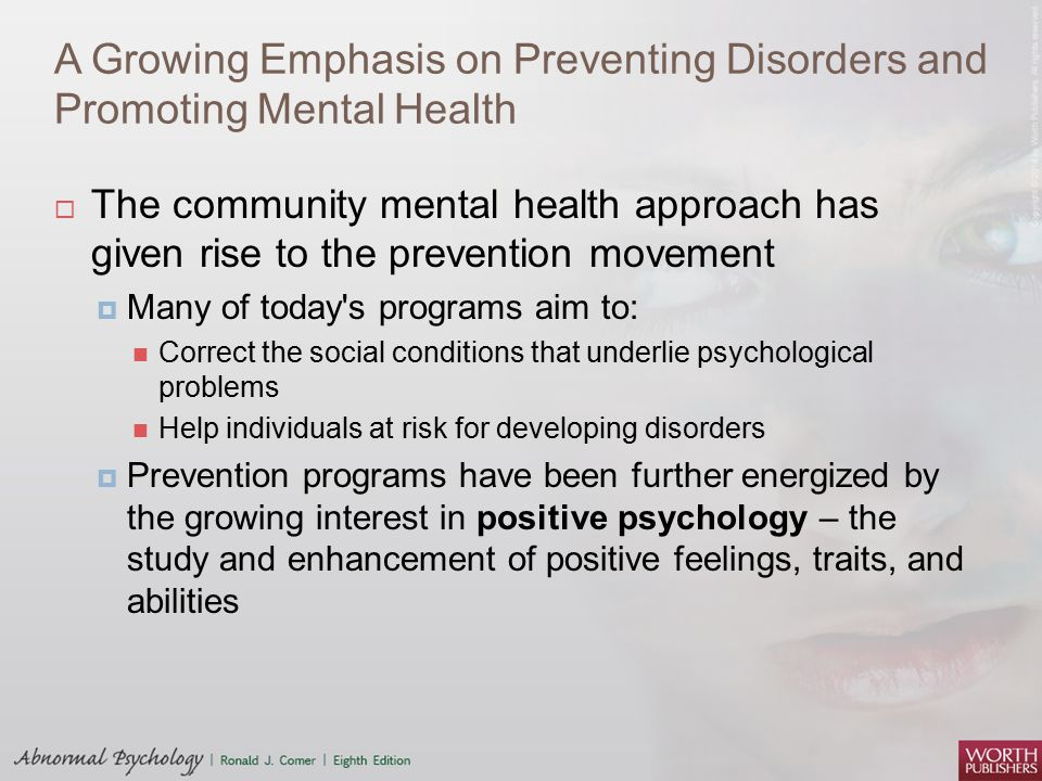 A Growing Emphasis on Preventing Disorders and Promoting Mental Health  The community mental health approach has given rise to the prevention movement  Many of today s programs aim to: Correct the social conditions that underlie psychological problems Help individuals at risk for developing disorders  Prevention programs have been further energized by the growing interest in positive psychology – the study and enhancement of positive feelings, traits, and abilities