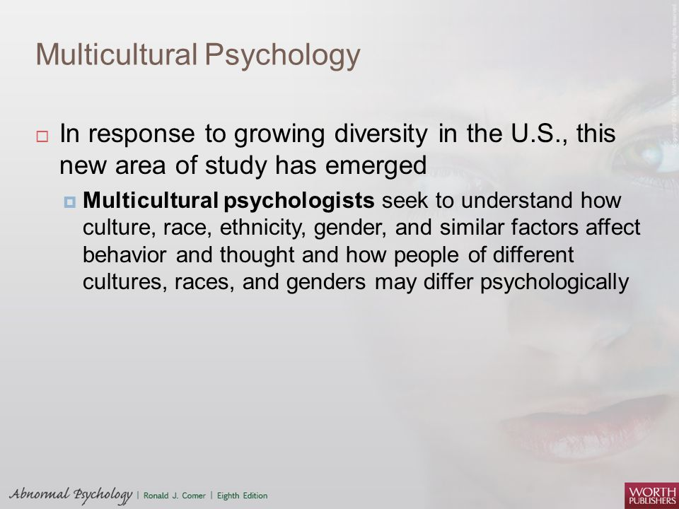 Multicultural Psychology  In response to growing diversity in the U.S., this new area of study has emerged  Multicultural psychologists seek to understand how culture, race, ethnicity, gender, and similar factors affect behavior and thought and how people of different cultures, races, and genders may differ psychologically
