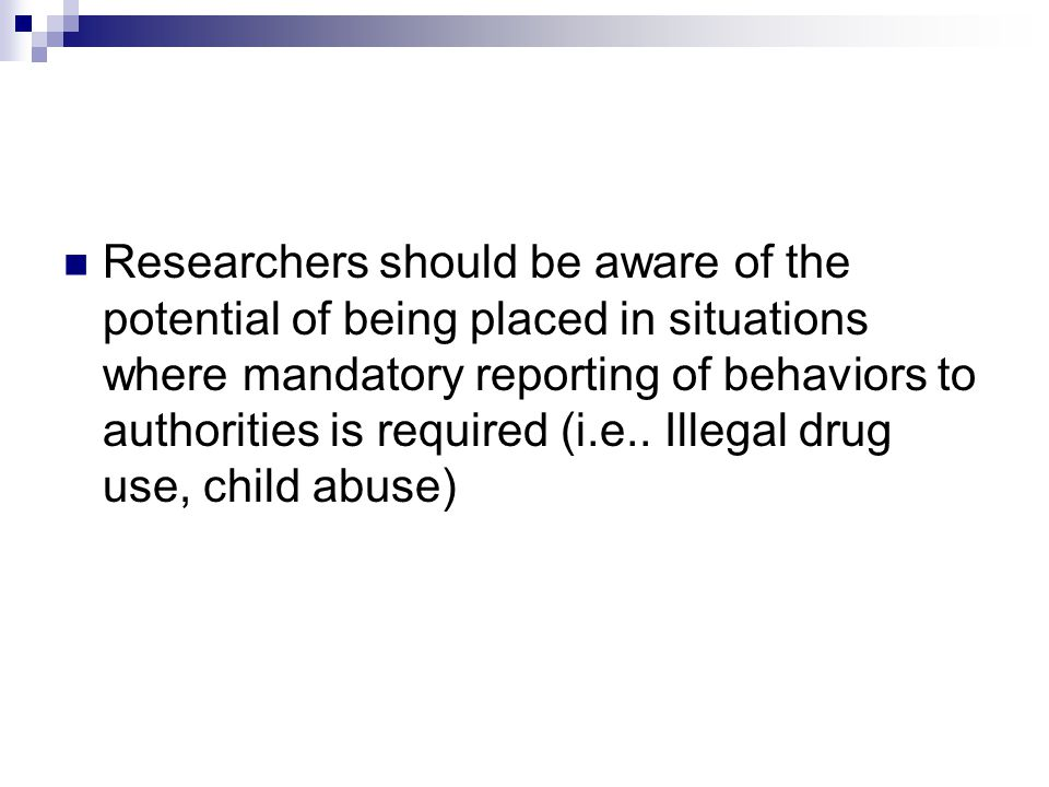 Researchers should be aware of the potential of being placed in situations where mandatory reporting of behaviors to authorities is required (i.e..