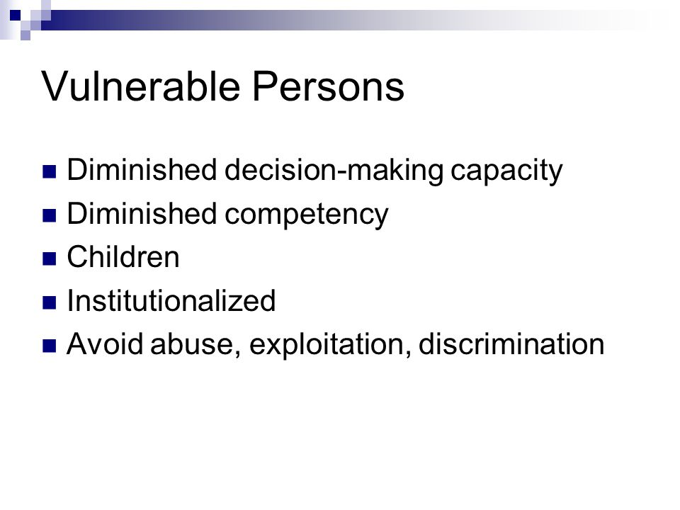 Vulnerable Persons Diminished decision-making capacity Diminished competency Children Institutionalized Avoid abuse, exploitation, discrimination