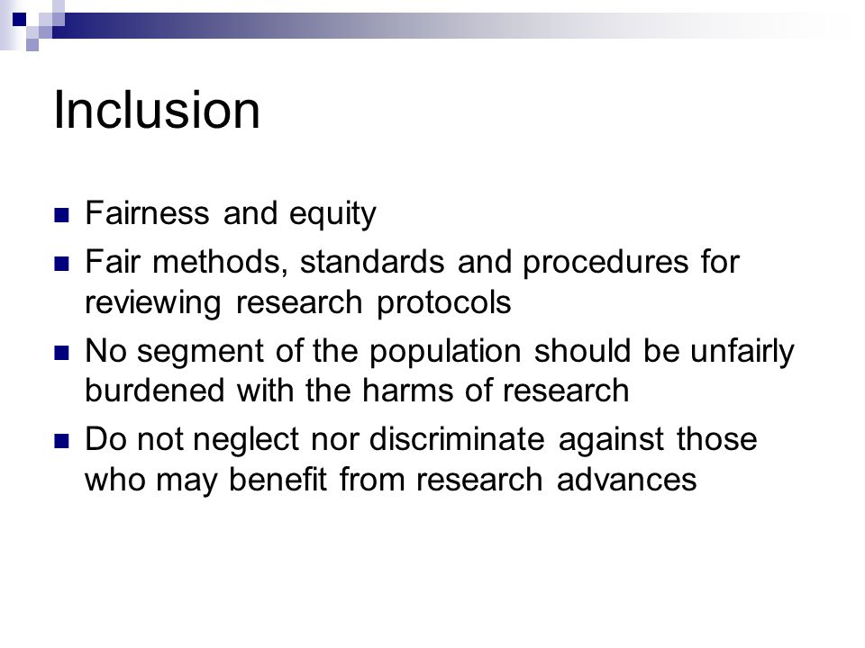 Inclusion Fairness and equity Fair methods, standards and procedures for reviewing research protocols No segment of the population should be unfairly burdened with the harms of research Do not neglect nor discriminate against those who may benefit from research advances