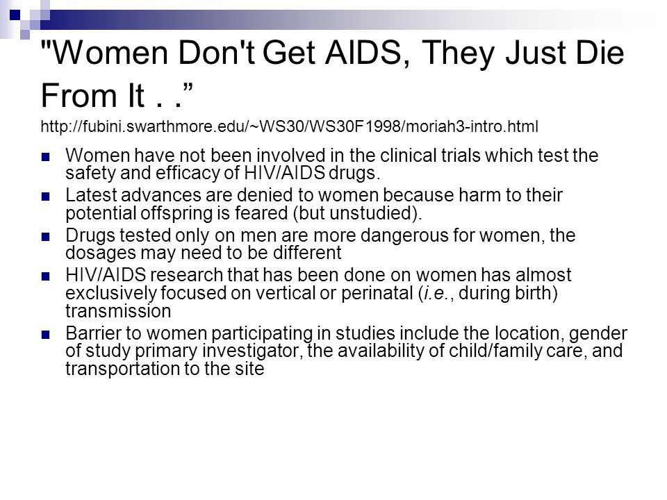 Women Don t Get AIDS, They Just Die From It.. http://fubini.swarthmore.edu/~WS30/WS30F1998/moriah3-intro.html Women have not been involved in the clinical trials which test the safety and efficacy of HIV/AIDS drugs.