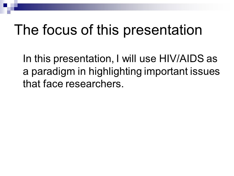 The focus of this presentation In this presentation, I will use HIV/AIDS as a paradigm in highlighting important issues that face researchers.