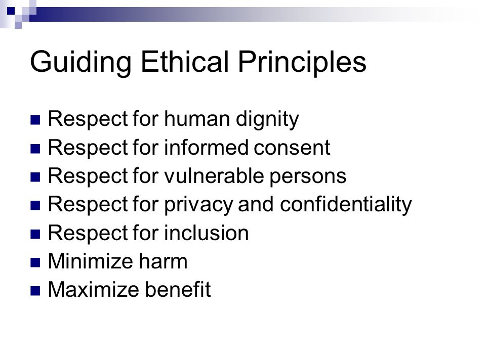 Guiding Ethical Principles Respect for human dignity Respect for informed consent Respect for vulnerable persons Respect for privacy and confidentiality Respect for inclusion Minimize harm Maximize benefit