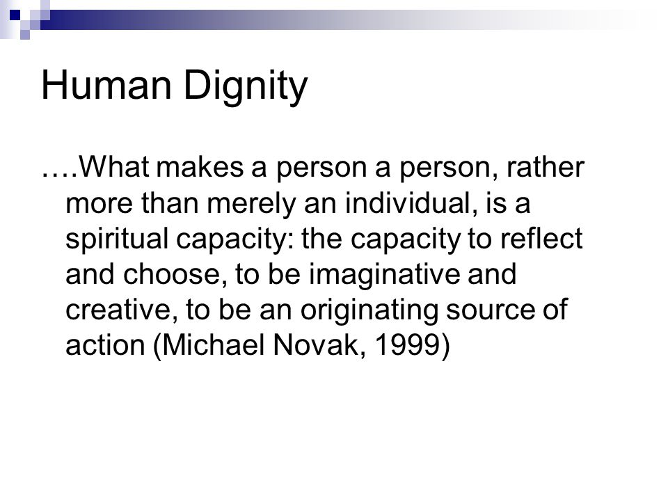 Human Dignity ….What makes a person a person, rather more than merely an individual, is a spiritual capacity: the capacity to reflect and choose, to be imaginative and creative, to be an originating source of action (Michael Novak, 1999)