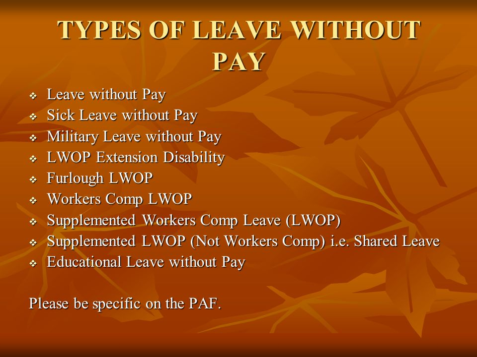 TYPES OF LEAVE WITHOUT PAY  Leave without Pay  Sick Leave without Pay  Military Leave without Pay  LWOP Extension Disability  Furlough LWOP  Wor