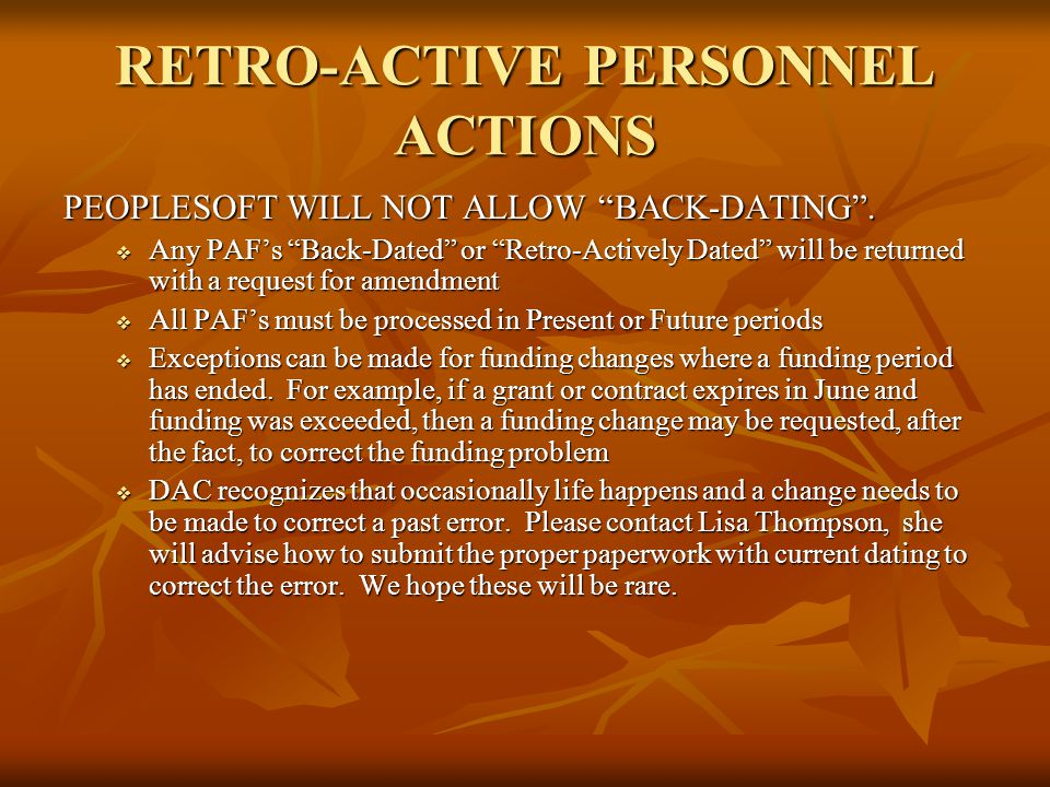 "RETRO-ACTIVE PERSONNEL ACTIONS PEOPLESOFT WILL NOT ALLOW ""BACK-DATING"".  Any PAF's ""Back-Dated"" or ""Retro-Actively Dated"" will be returned with a req"