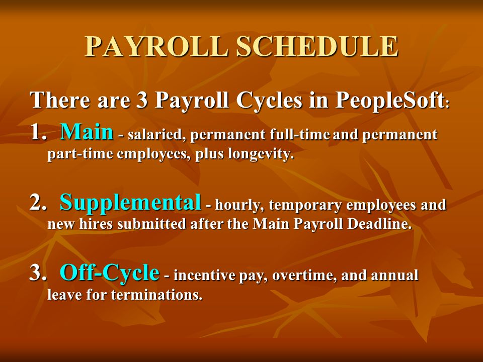 PAYROLL SCHEDULE There are 3 Payroll Cycles in PeopleSoft : 1. Main - salaried, permanent full-time and permanent part-time employees, plus longevity.