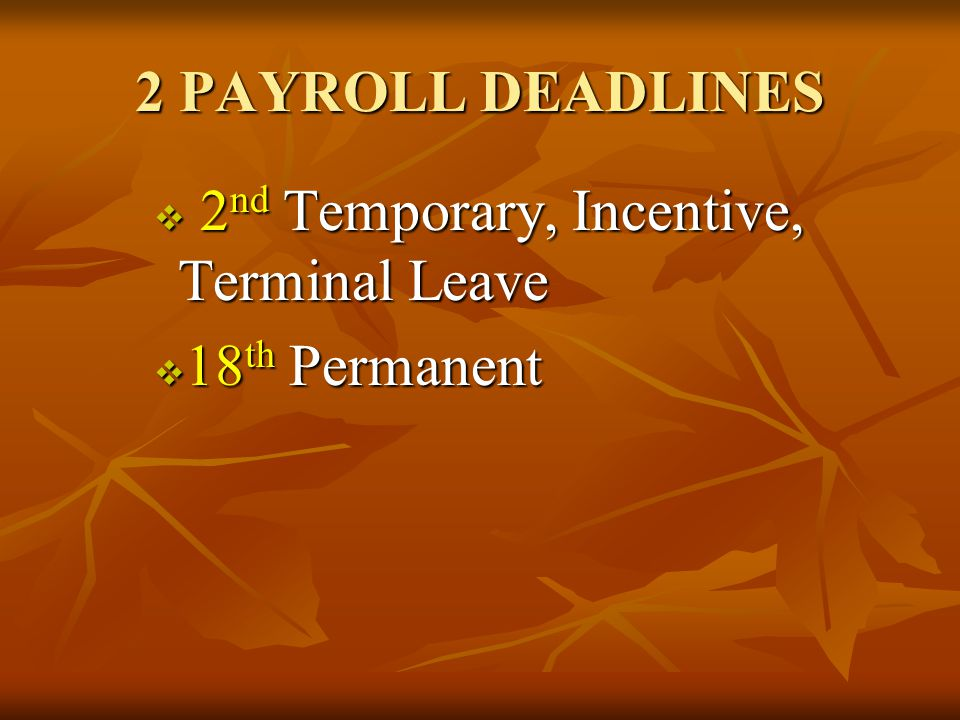 2 PAYROLL DEADLINES  2 nd Temporary, Incentive, Terminal Leave  18 th Permanent