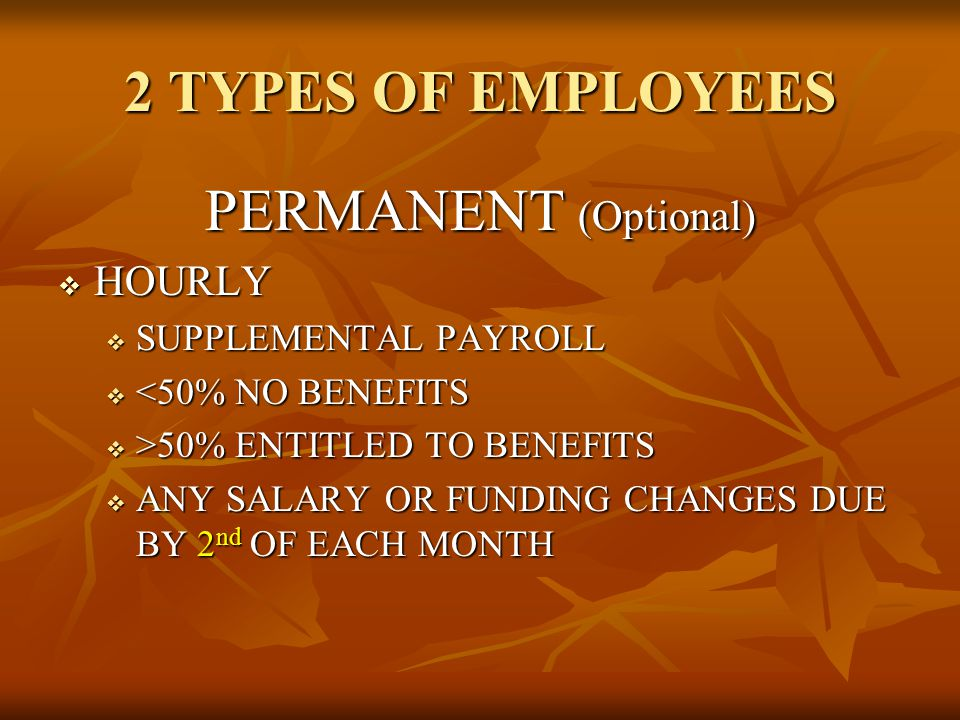 2 TYPES OF EMPLOYEES PERMANENT (Optional)  HOURLY  SUPPLEMENTAL PAYROLL  <50% NO BENEFITS  >50% ENTITLED TO BENEFITS  ANY SALARY OR FUNDING CHANG