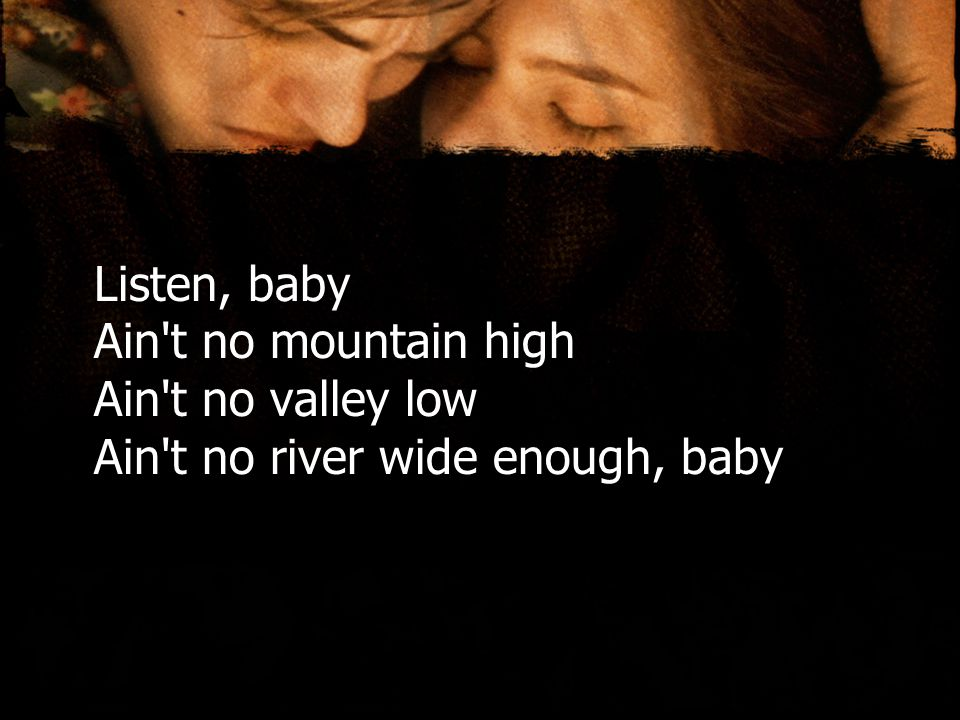 Listen, baby Ain t no mountain high Ain t no valley low Ain t no river wide enough, baby