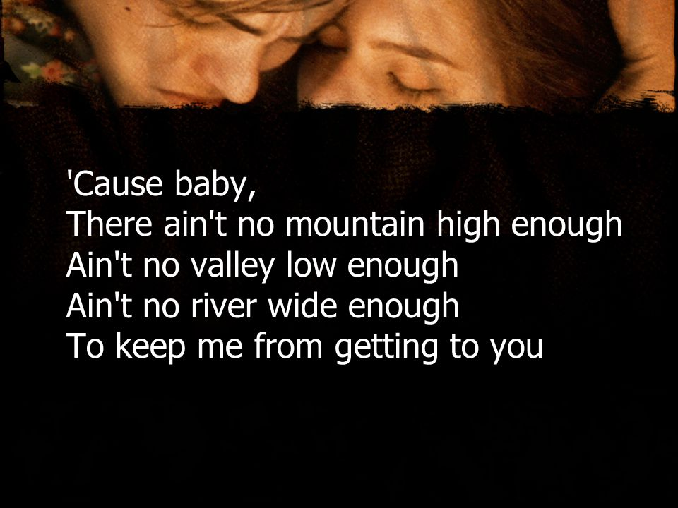 Cause baby, There ain t no mountain high enough Ain t no valley low enough Ain t no river wide enough To keep me from getting to you
