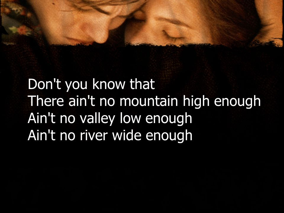 Don t you know that There ain t no mountain high enough Ain t no valley low enough Ain t no river wide enough
