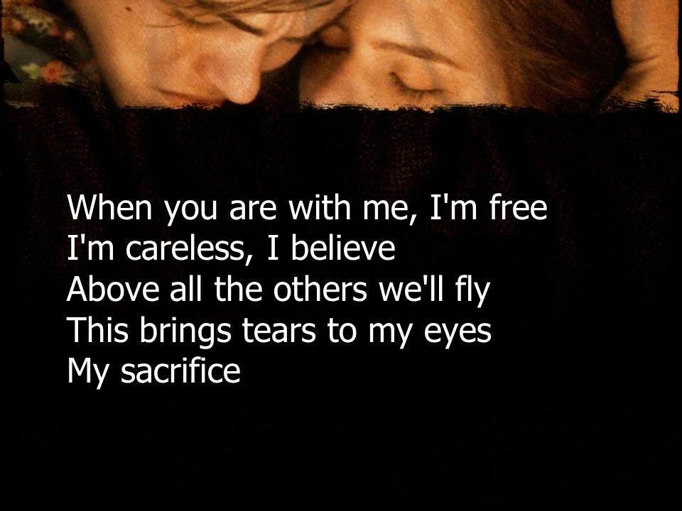 When you are with me, I m free I m careless, I believe Above all the others we ll fly This brings tears to my eyes My sacrifice