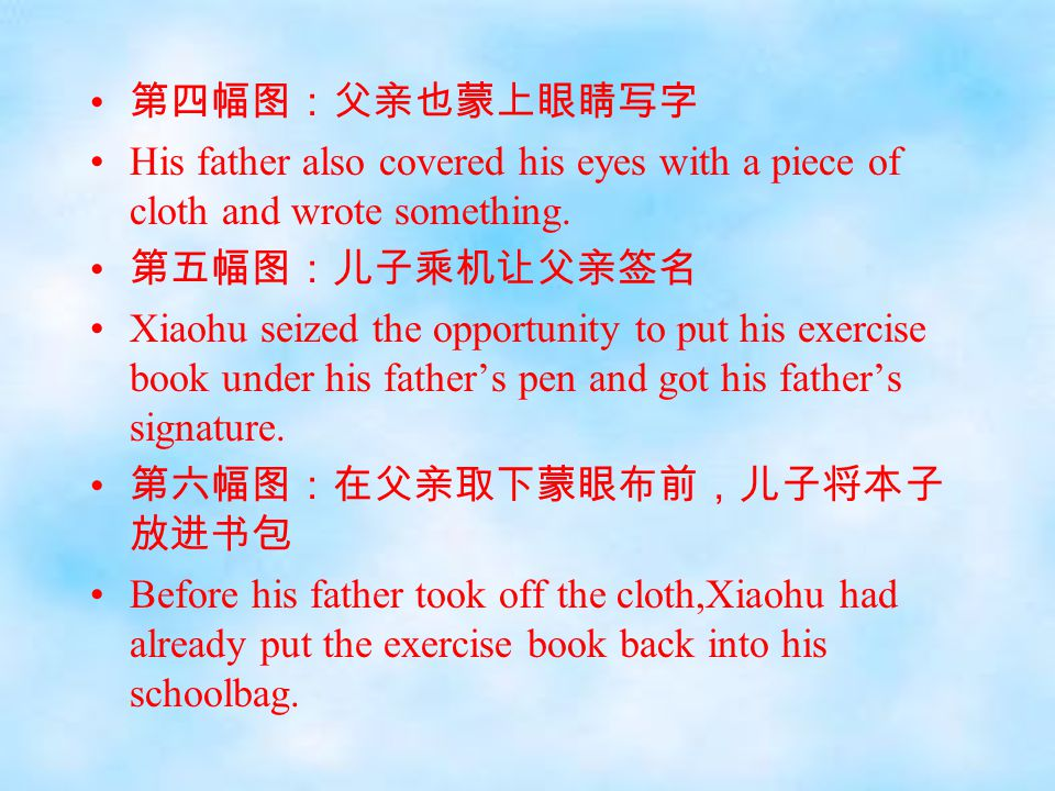 第四幅图:父亲也蒙上眼睛写字 His father also covered his eyes with a piece of cloth and wrote something. 第五幅图:儿子乘机让父亲签名 Xiaohu seized the opportunity to put his exe