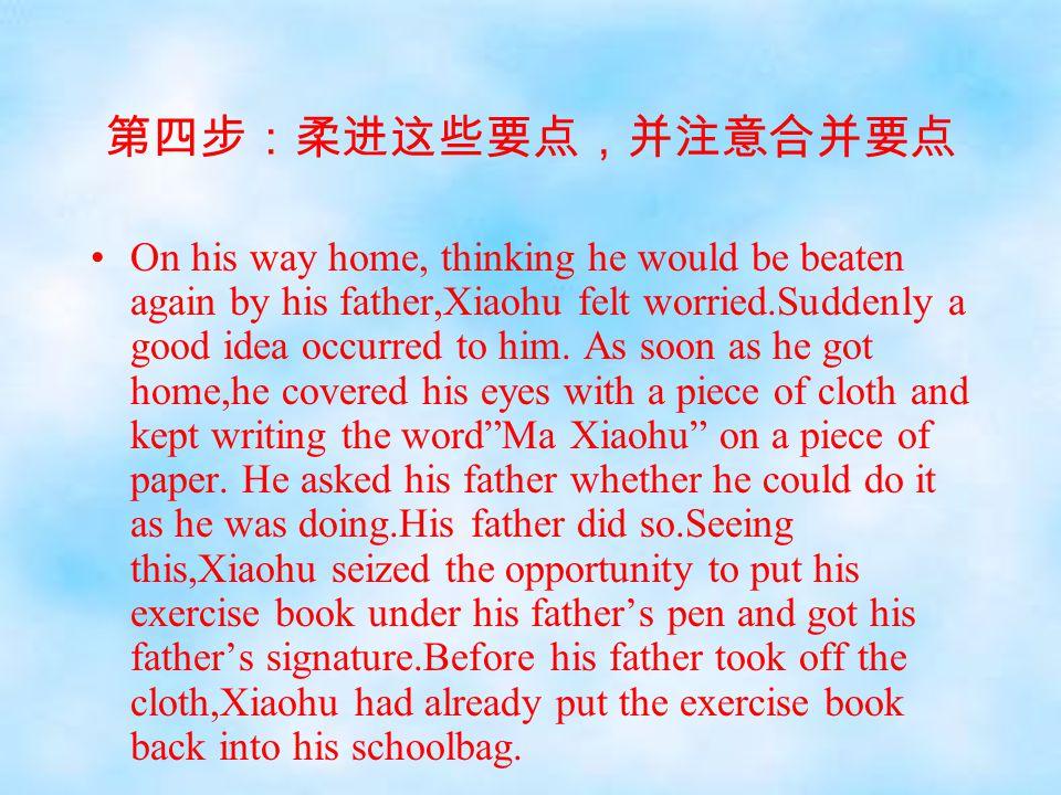 第四步:柔进这些要点,并注意合并要点 On his way home, thinking he would be beaten again by his father,Xiaohu felt worried.Suddenly a good idea occurred to him. As soon