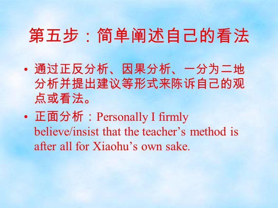 第五步:简单阐述自己的看法 通过正反分析、因果分析、一分为二地 分析并提出建议等形式来陈诉自己的观 点或看法。 正面分析: Personally I firmly believe/insist that the teacher's method is after all for Xiaohu's o