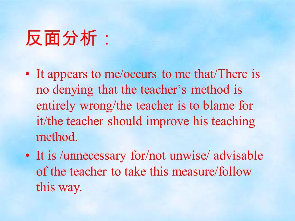 反面分析: It appears to me/occurs to me that/There is no denying that the teacher's method is entirely wrong/the teacher is to blame for it/the teacher sh