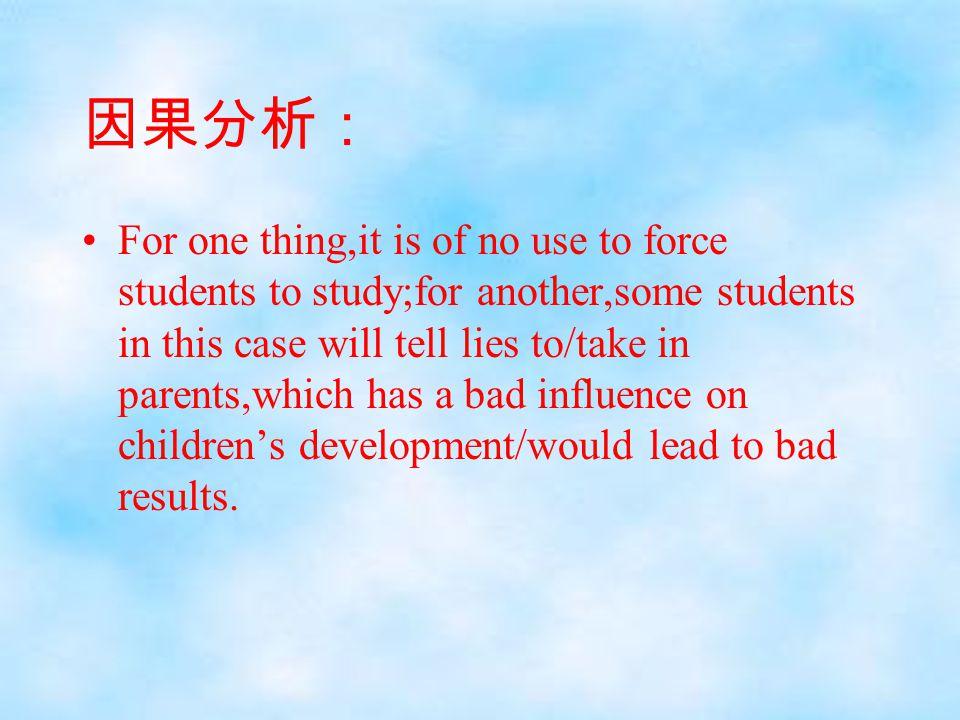 因果分析: For one thing,it is of no use to force students to study;for another,some students in this case will tell lies to/take in parents,which has a ba