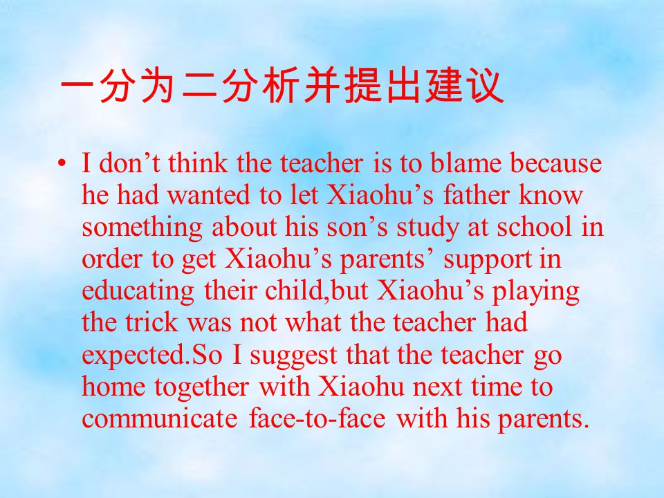 一分为二分析并提出建议 I don't think the teacher is to blame because he had wanted to let Xiaohu's father know something about his son's study at school in order