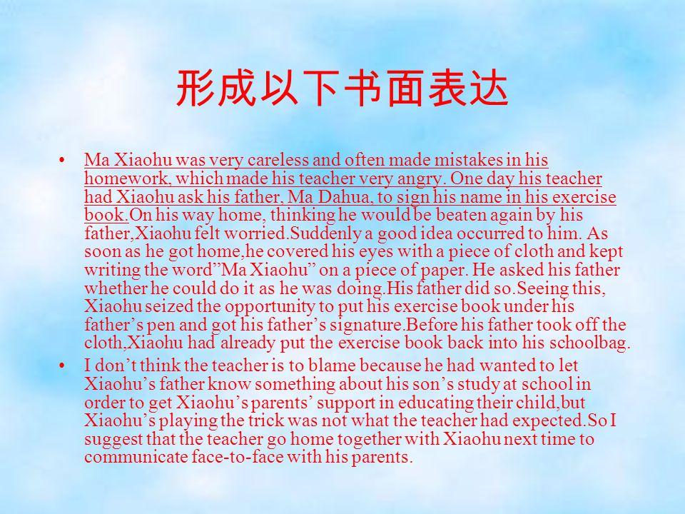 形成以下书面表达 Ma Xiaohu was very careless and often made mistakes in his homework, which made his teacher very angry. One day his teacher had Xiaohu ask hi