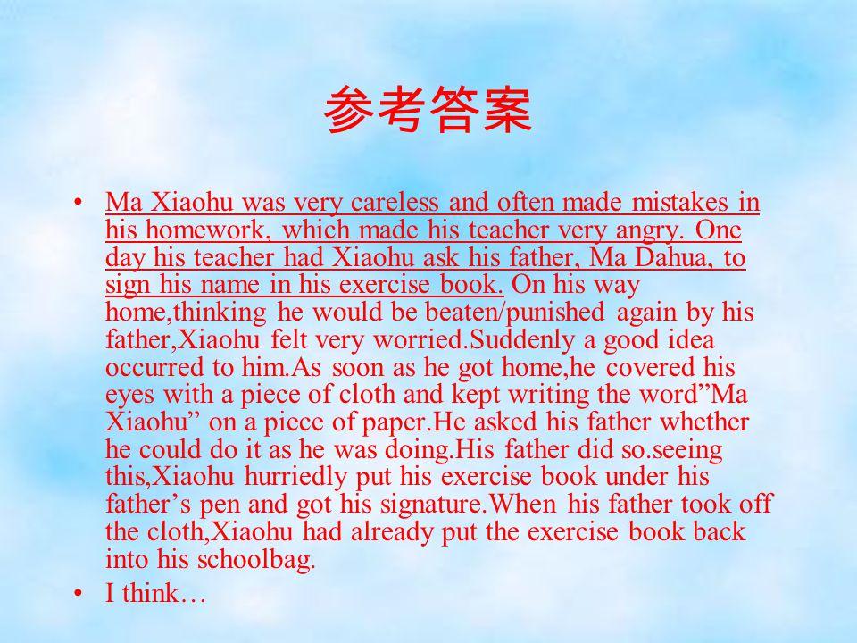 参考答案 Ma Xiaohu was very careless and often made mistakes in his homework, which made his teacher very angry. One day his teacher had Xiaohu ask his fa