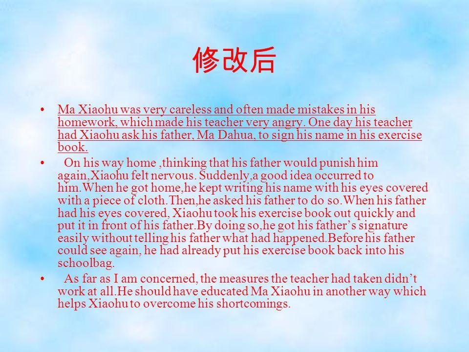 修改后 Ma Xiaohu was very careless and often made mistakes in his homework, which made his teacher very angry. One day his teacher had Xiaohu ask his fat