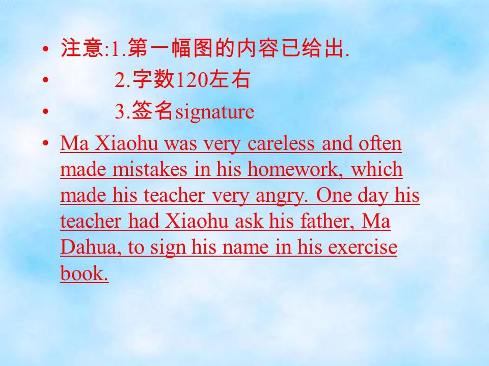 注意 :1. 第一幅图的内容已给出. 2. 字数 120 左右 3. 签名 signature Ma Xiaohu was very careless and often made mistakes in his homework, which made his teacher very angry