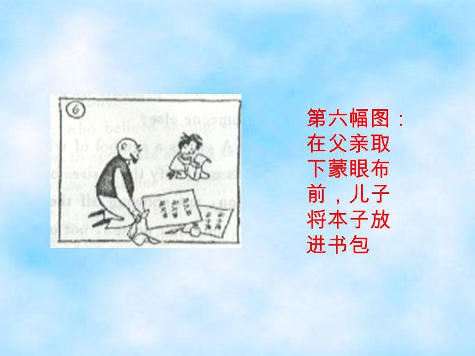 第六幅图: 在父亲取 下蒙眼布 前,儿子 将本子放 进书包