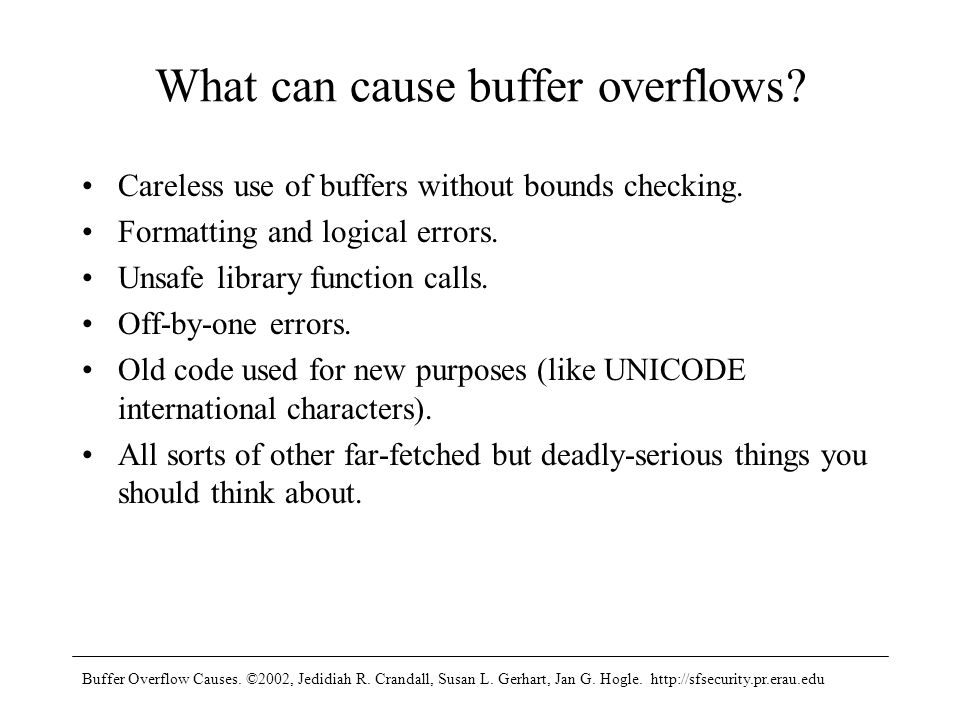 Buffer Overflow Causes. ©2002, Jedidiah R. Crandall, Susan L. Gerhart, Jan G. Hogle. http://sfsecurity.pr.erau.edu What can cause buffer overflows? Ca
