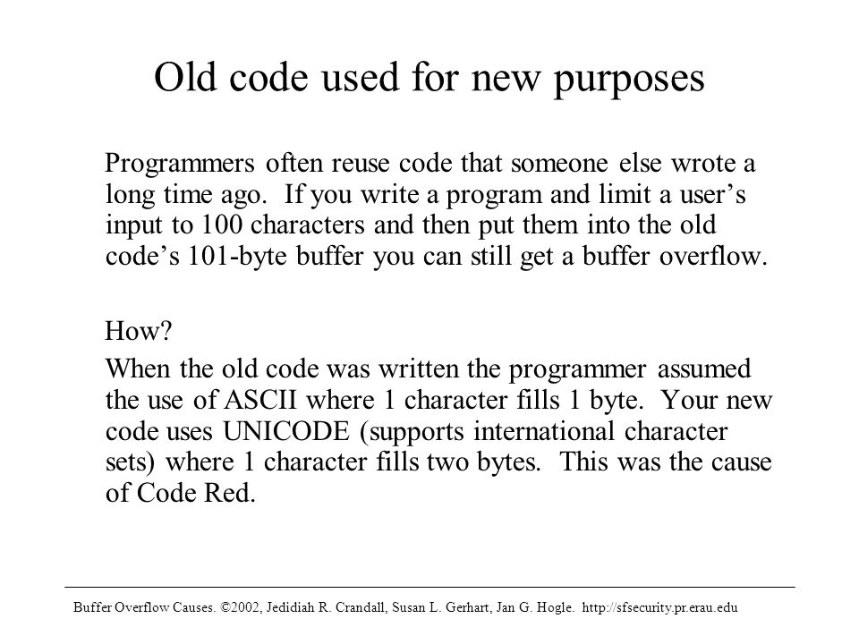 Buffer Overflow Causes. ©2002, Jedidiah R. Crandall, Susan L. Gerhart, Jan G. Hogle. http://sfsecurity.pr.erau.edu Old code used for new purposes Prog