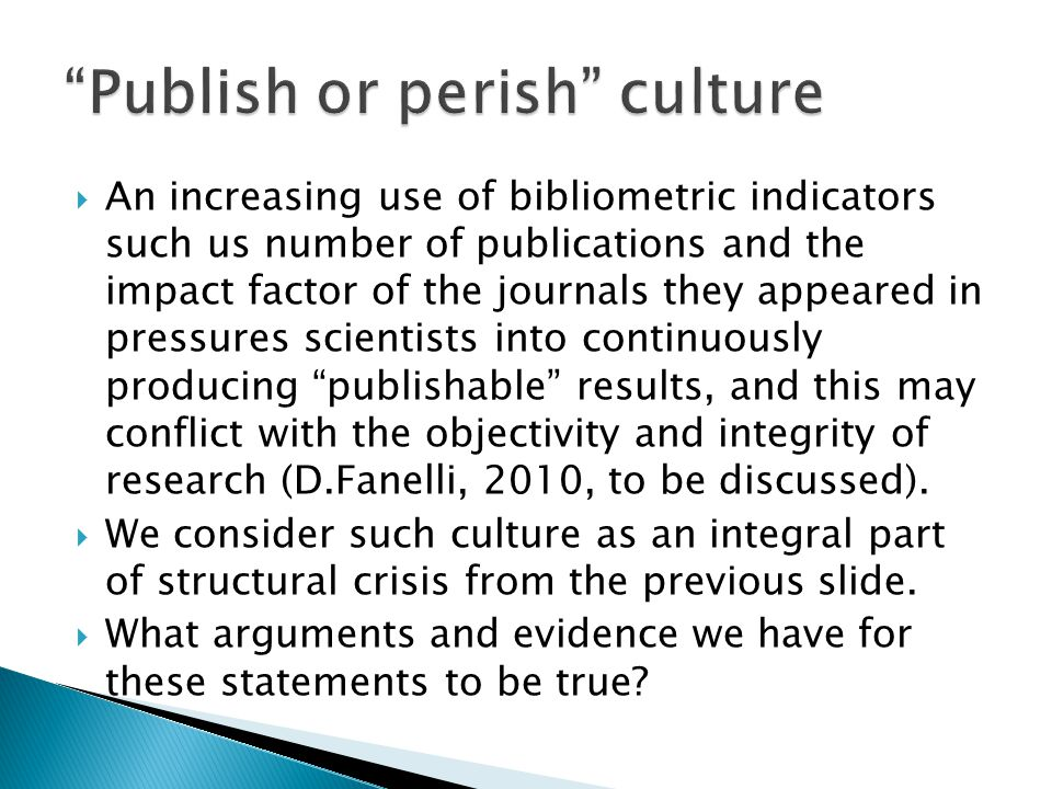  An increasing use of bibliometric indicators such us number of publications and the impact factor of the journals they appeared in pressures scientists into continuously producing publishable results, and this may conflict with the objectivity and integrity of research (D.Fanelli, 2010, to be discussed).
