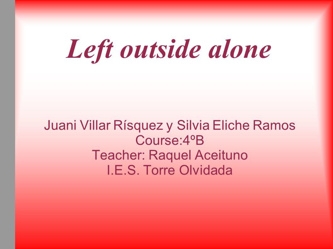 Left outside alone Juani Villar Rísquez y Silvia Eliche Ramos Course:4ºB Teacher: Raquel Aceituno I.E.S.