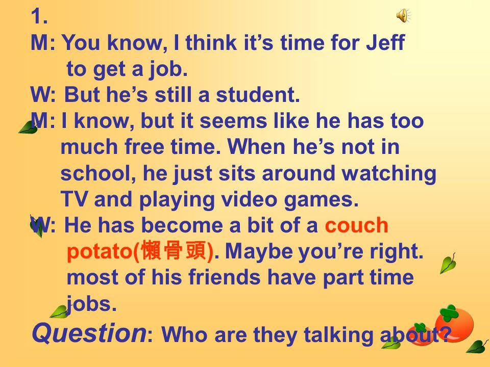 1. M: You know, I think it's time for Jeff to get a job.