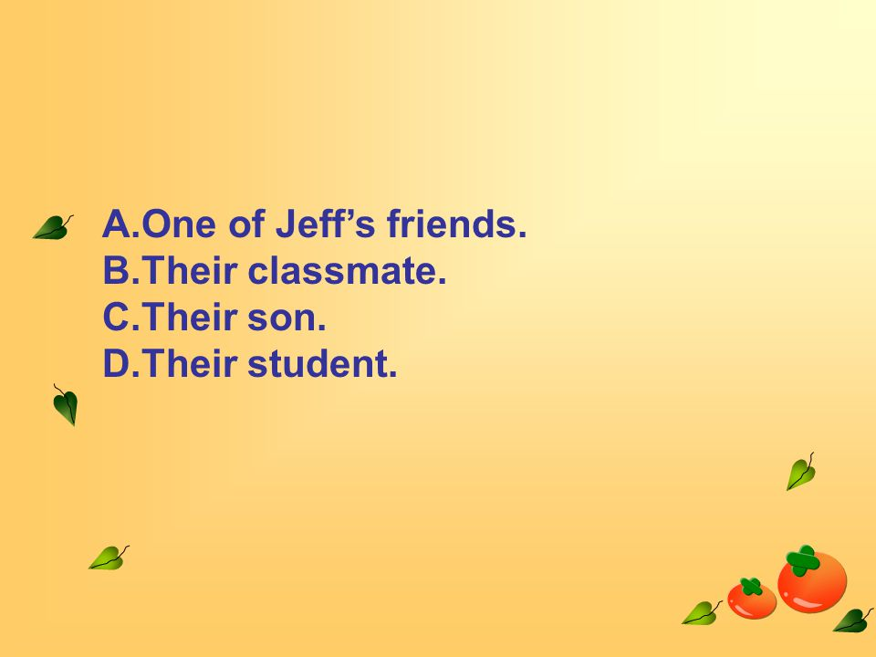A.One of Jeff's friends. B.Their classmate. C.Their son. D.Their student.