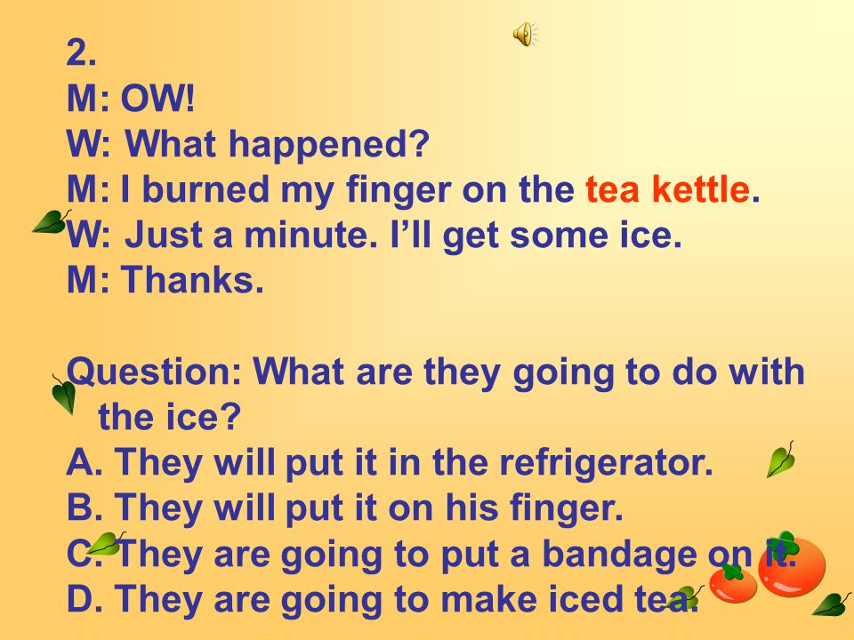 2. M: OW. W: What happened. M: I burned my finger on the tea kettle.