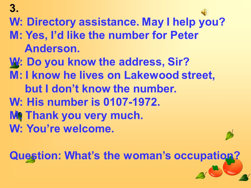 3. W: Directory assistance. May I help you. M: Yes, I'd like the number for Peter Anderson.