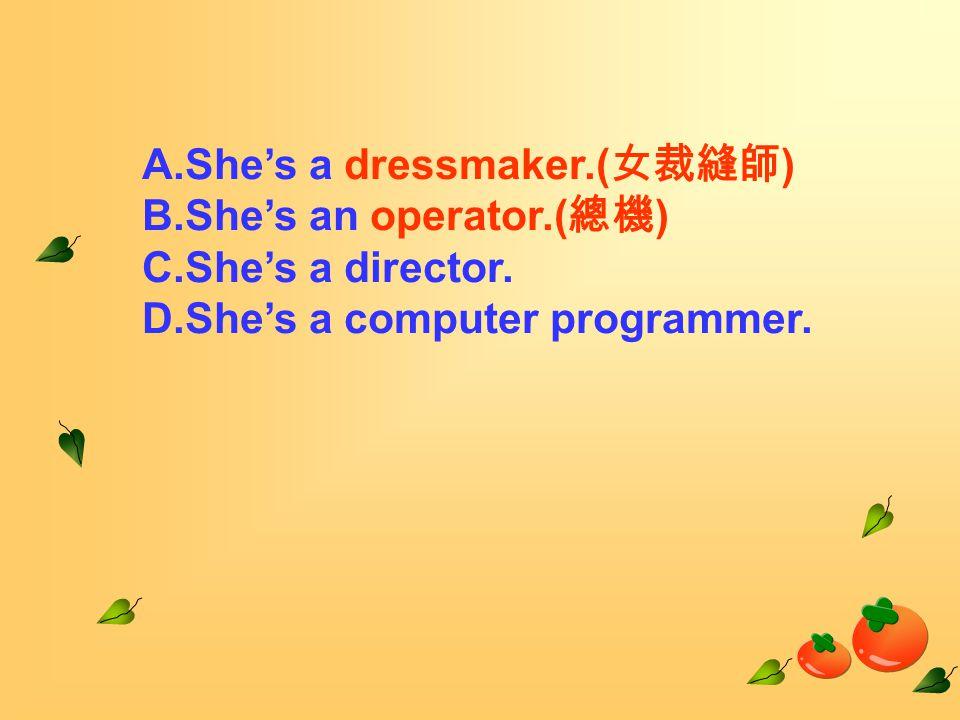 A.She's a dressmaker.( 女裁縫師 ) B.She's an operator.( 總機 ) C.She's a director.