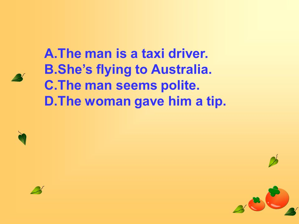 A.The man is a taxi driver. B.She's flying to Australia.