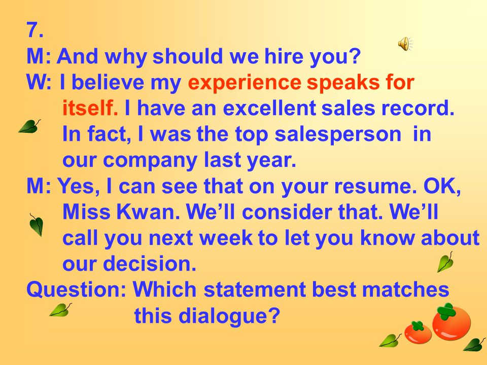 7. M: And why should we hire you. W: I believe my experience speaks for itself.