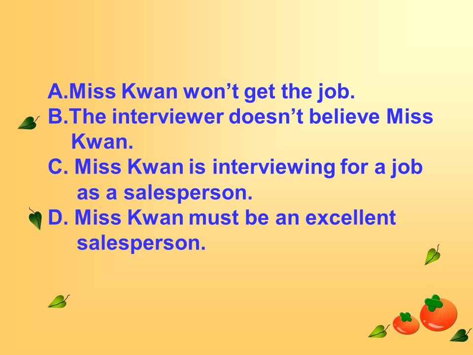 A.Miss Kwan won't get the job. B.The interviewer doesn't believe Miss Kwan.