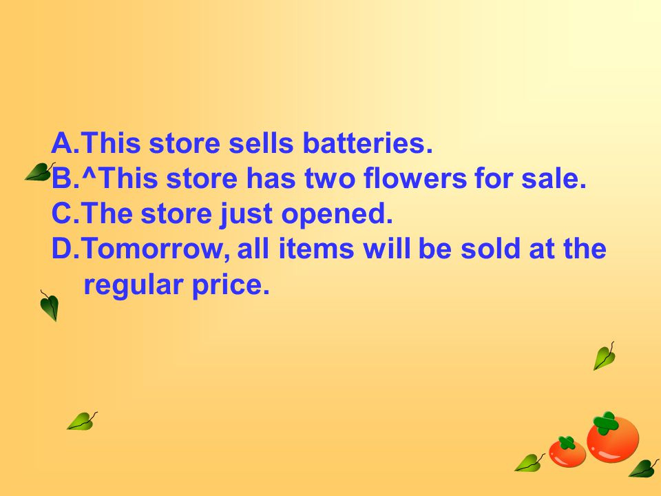 A.This store sells batteries. B.^This store has two flowers for sale.