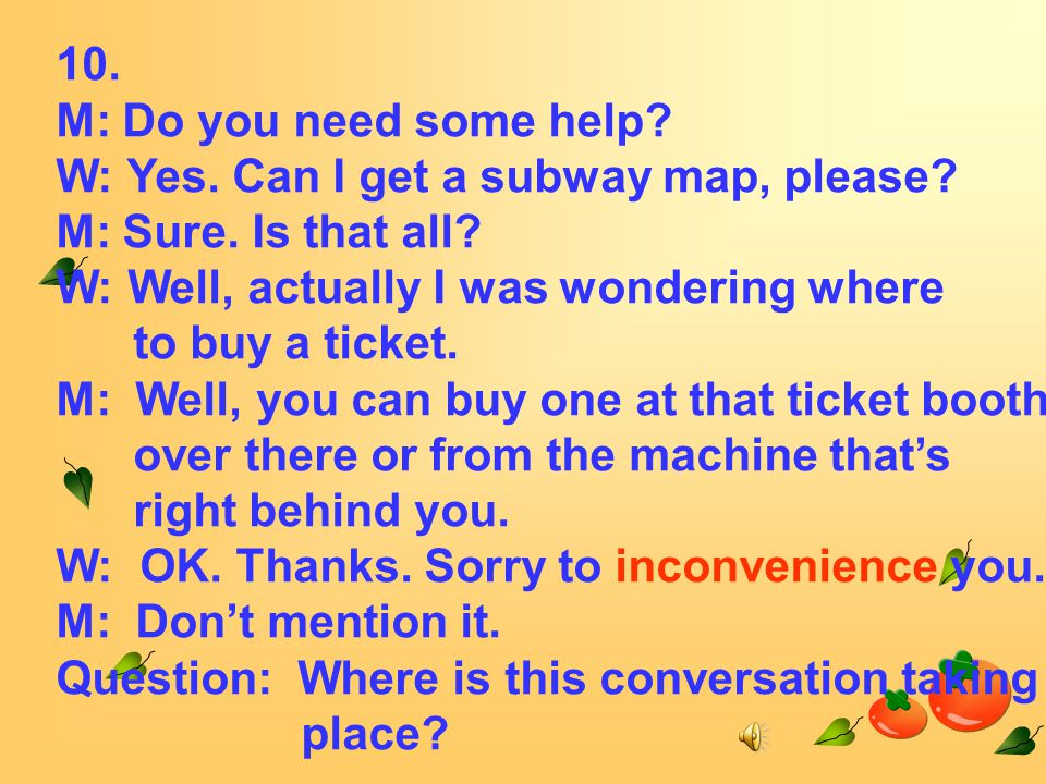 10. M: Do you need some help. W: Yes. Can I get a subway map, please.