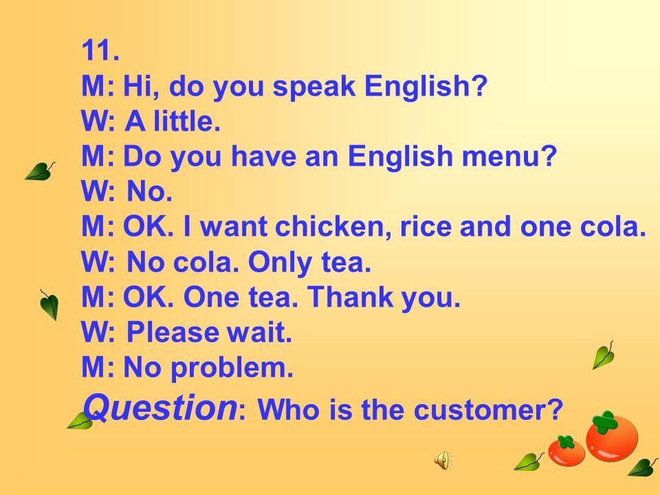 11. M: Hi, do you speak English. W: A little. M: Do you have an English menu.